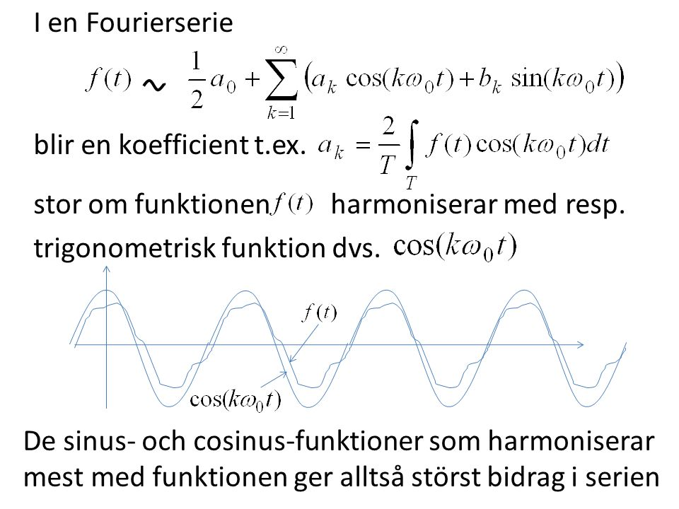 I en Fourierserie blir en koefficient t.ex. stor om funktionen harmoniserar med resp. trigonometrisk funktion dvs. De sinus- och cosinus-funktioner so