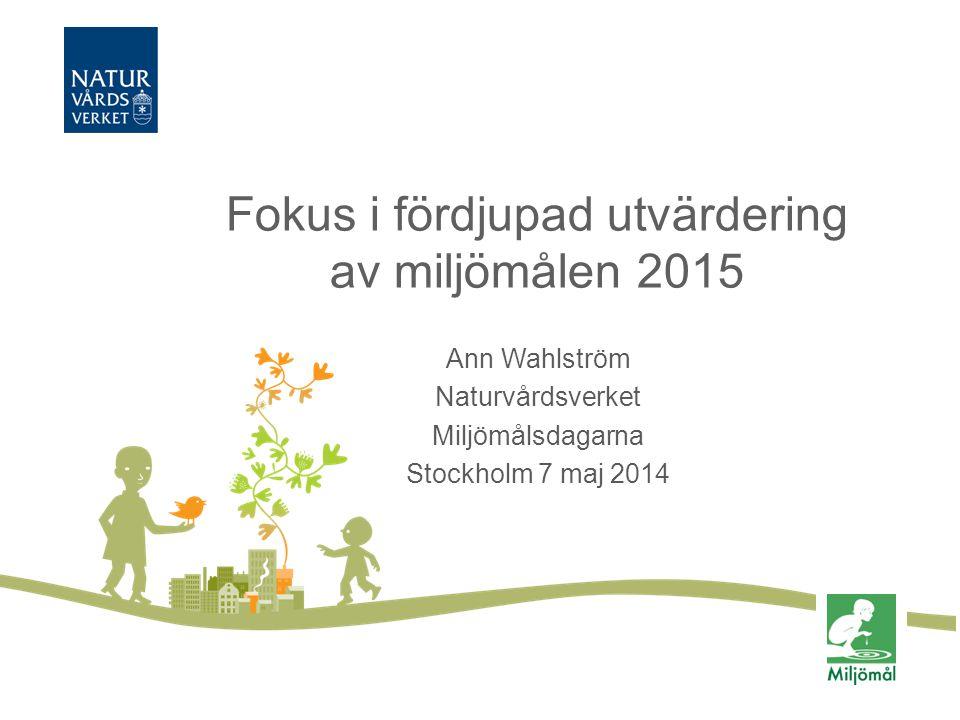 Fokus i fördjupad utvärdering av miljömålen 2015 Ann Wahlström Naturvårdsverket Miljömålsdagarna Stockholm 7 maj 2014