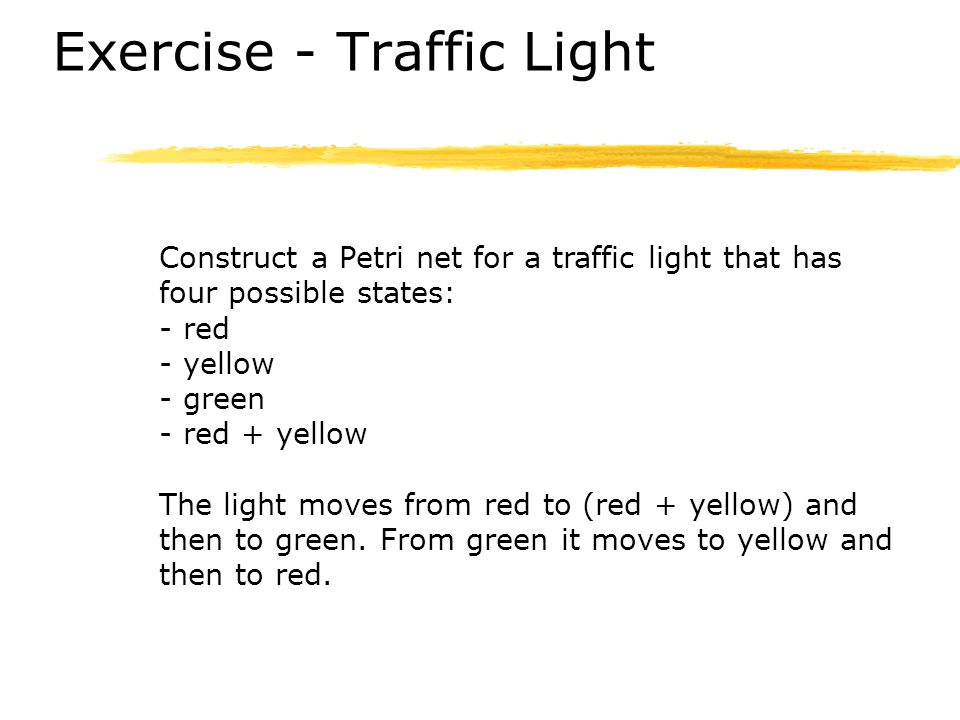 Exercise - Traffic Light Construct a Petri net for a traffic light that has four possible states: - red - yellow - green - red + yellow The light move
