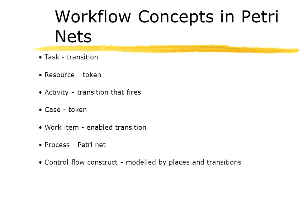 Workflow Concepts in Petri Nets Task - transition Resource - token Activity - transition that fires Case - token Work item - enabled transition Proces