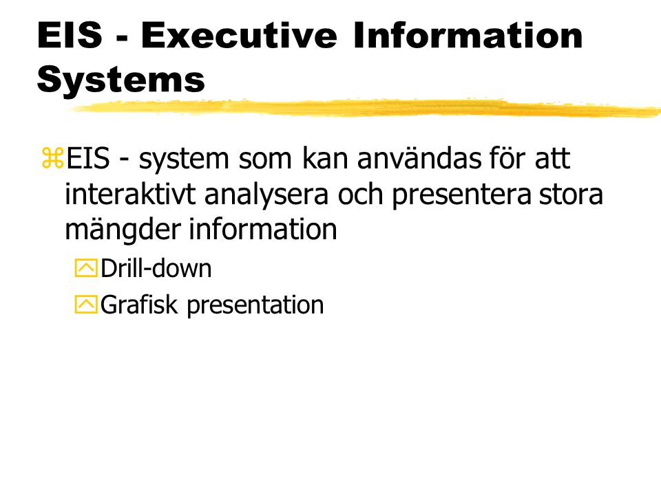 EIS - Executive Information Systems zEIS - system som kan användas för att interaktivt analysera och presentera stora mängder information yDrill-down yGrafisk presentation