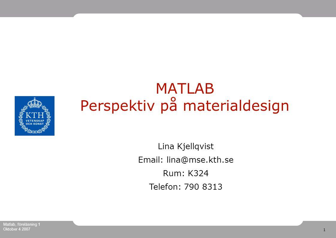 1 Matlab, föreläsning 1 Oktober 4 2007 MATLAB Perspektiv på materialdesign Lina Kjellqvist Email: lina@mse.kth.se Rum: K324 Telefon: 790 8313