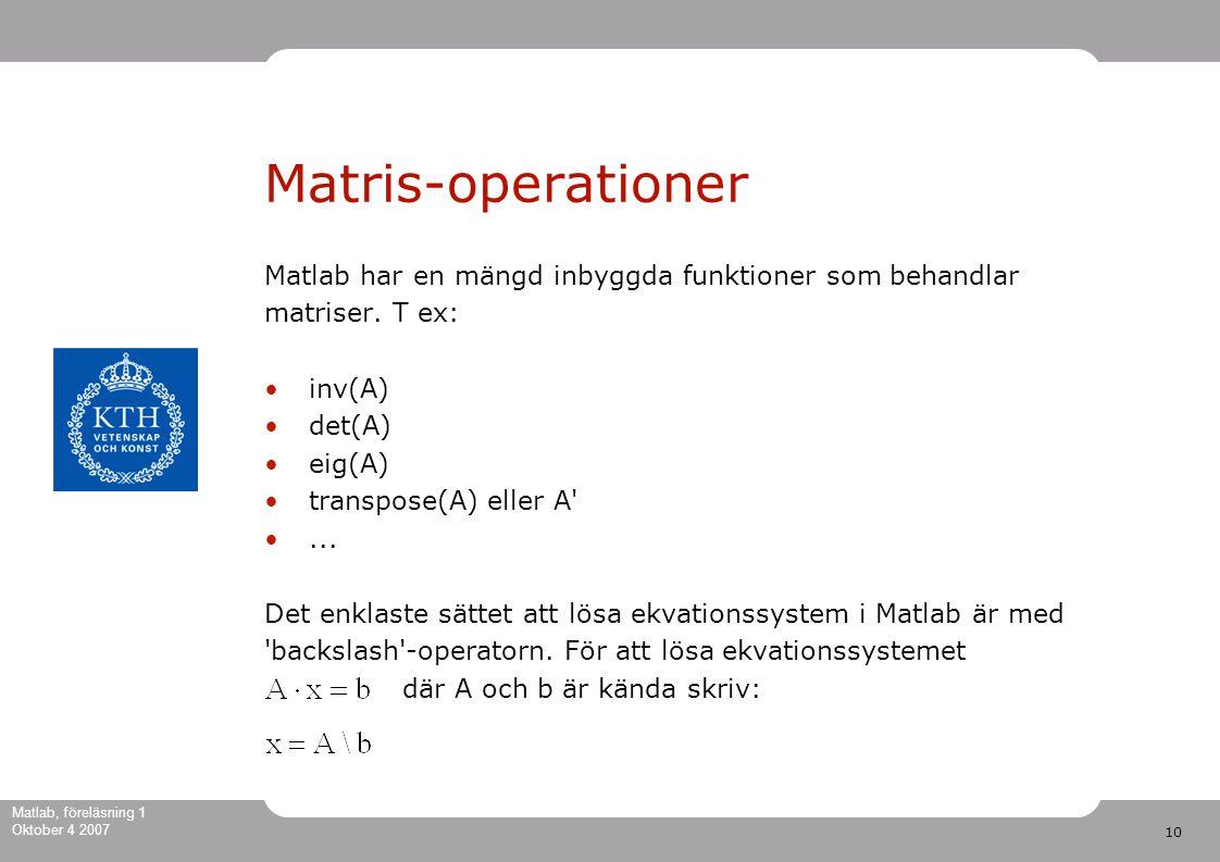 10 Matlab, föreläsning 1 Oktober 4 2007 Matris-operationer Matlab har en mängd inbyggda funktioner som behandlar matriser.