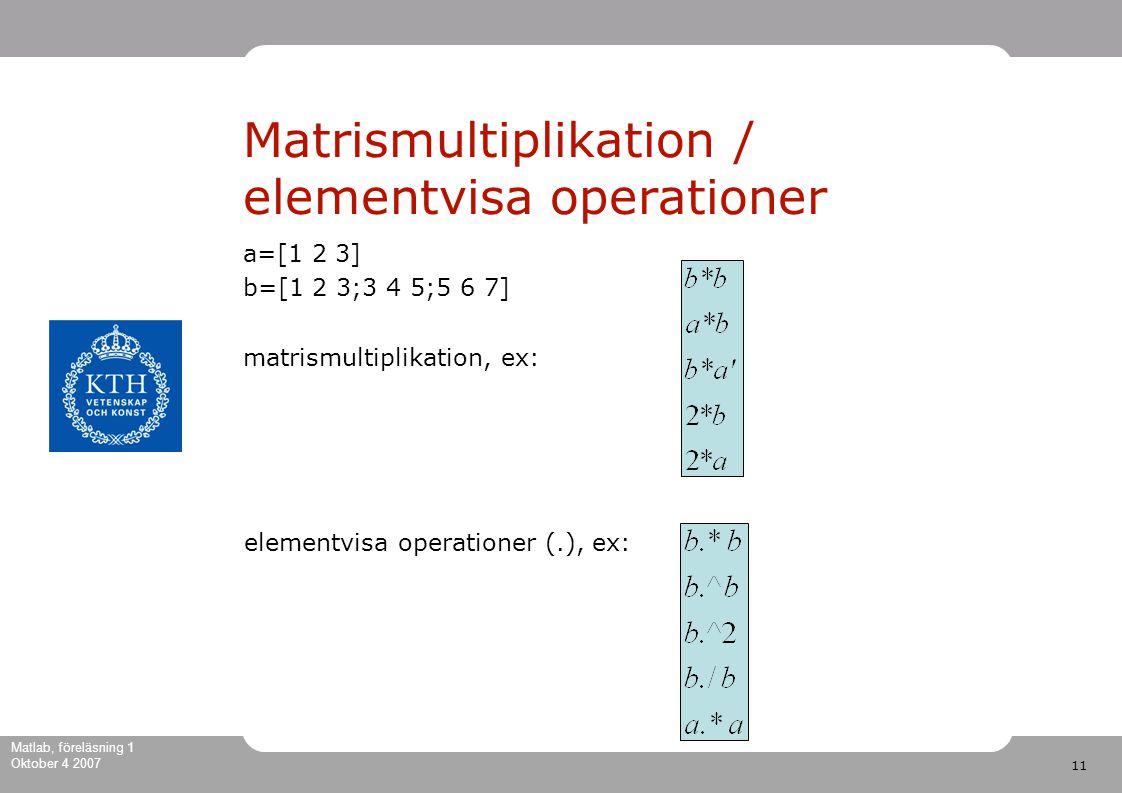 11 Matlab, föreläsning 1 Oktober 4 2007 Matrismultiplikation / elementvisa operationer a=[1 2 3] b=[1 2 3;3 4 5;5 6 7] matrismultiplikation, ex: elementvisa operationer (.), ex: