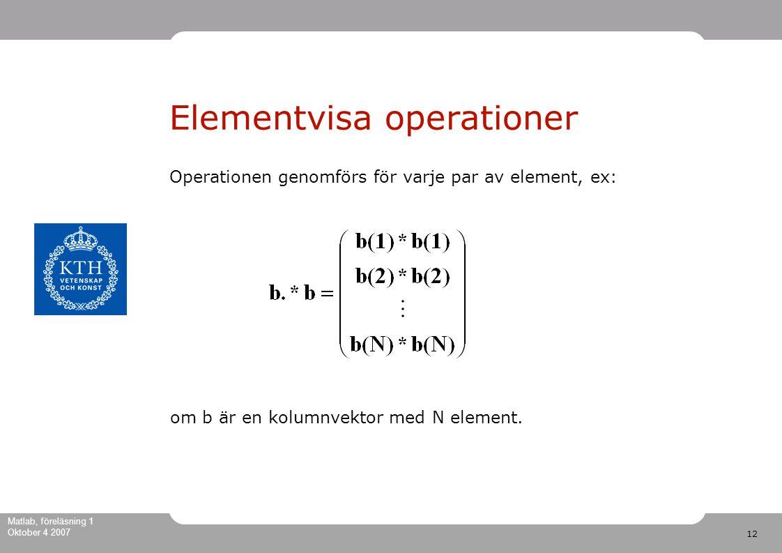 12 Matlab, föreläsning 1 Oktober 4 2007 Elementvisa operationer Operationen genomförs för varje par av element, ex: om b är en kolumnvektor med N element.