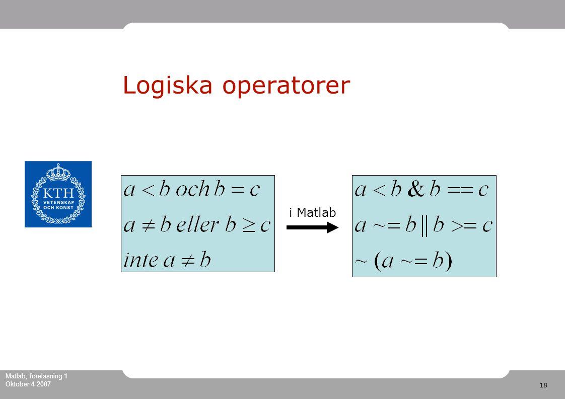 18 Matlab, föreläsning 1 Oktober 4 2007 Logiska operatorer i Matlab