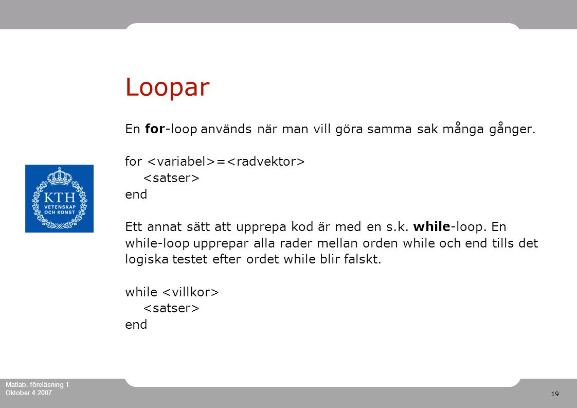 19 Matlab, föreläsning 1 Oktober 4 2007 Loopar En for-loop används när man vill göra samma sak många gånger.