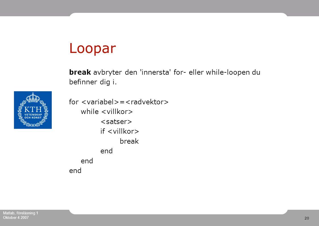 20 Matlab, föreläsning 1 Oktober 4 2007 Loopar break avbryter den innersta for- eller while-loopen du befinner dig i.