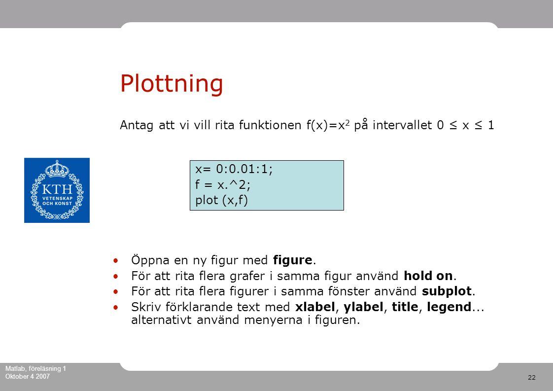 22 Matlab, föreläsning 1 Oktober 4 2007 Plottning Antag att vi vill rita funktionen f(x)=x 2 på intervallet 0 ≤ x ≤ 1 Öppna en ny figur med figure.