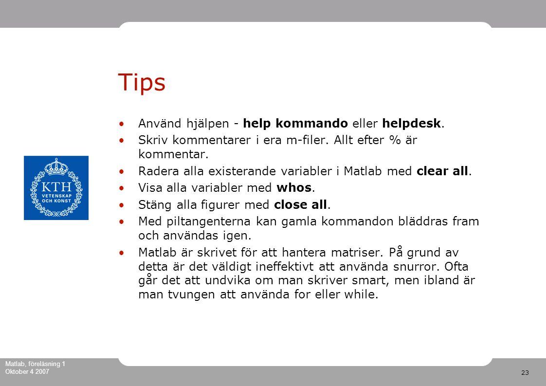 23 Matlab, föreläsning 1 Oktober 4 2007 Tips Använd hjälpen - help kommando eller helpdesk.