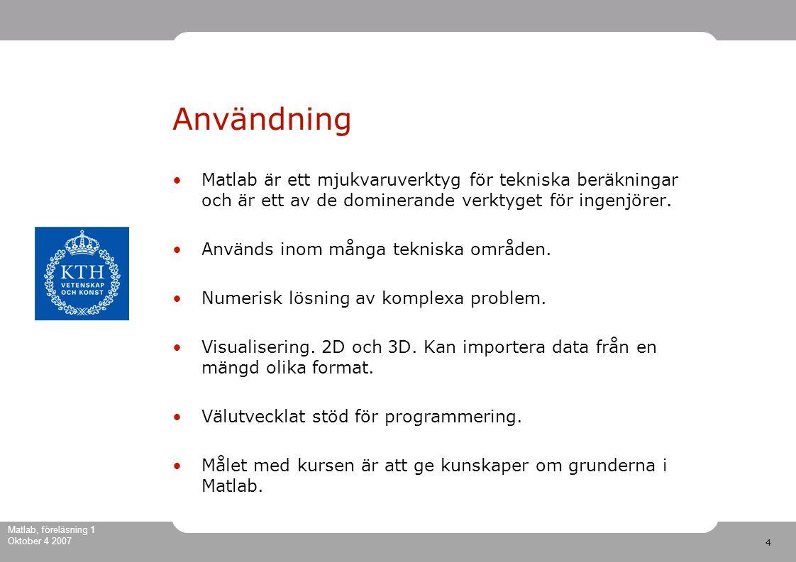 4 Matlab, föreläsning 1 Oktober 4 2007 Användning Matlab är ett mjukvaruverktyg för tekniska beräkningar och är ett av de dominerande verktyget för ingenjörer.