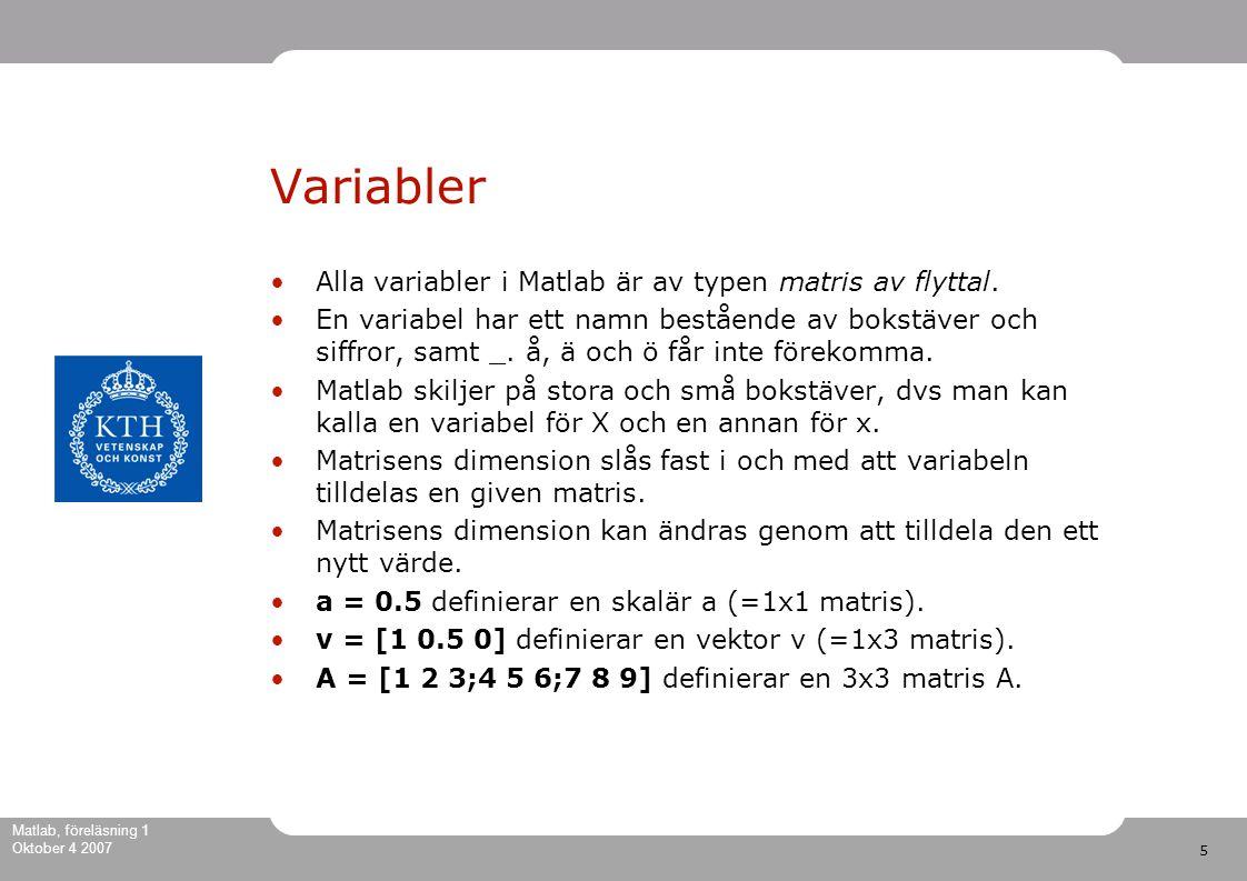 5 Matlab, föreläsning 1 Oktober 4 2007 Variabler Alla variabler i Matlab är av typen matris av flyttal.