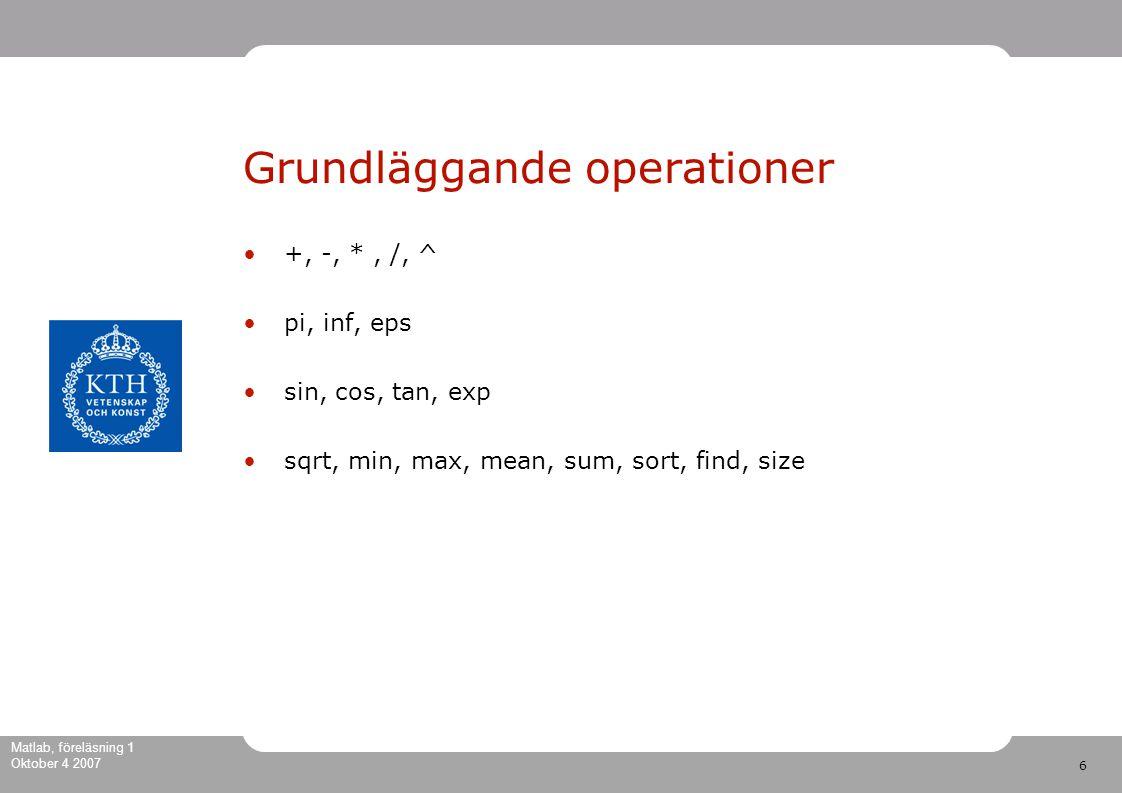6 Matlab, föreläsning 1 Oktober 4 2007 Grundläggande operationer +, -, *, /, ^ pi, inf, eps sin, cos, tan, exp sqrt, min, max, mean, sum, sort, find, size
