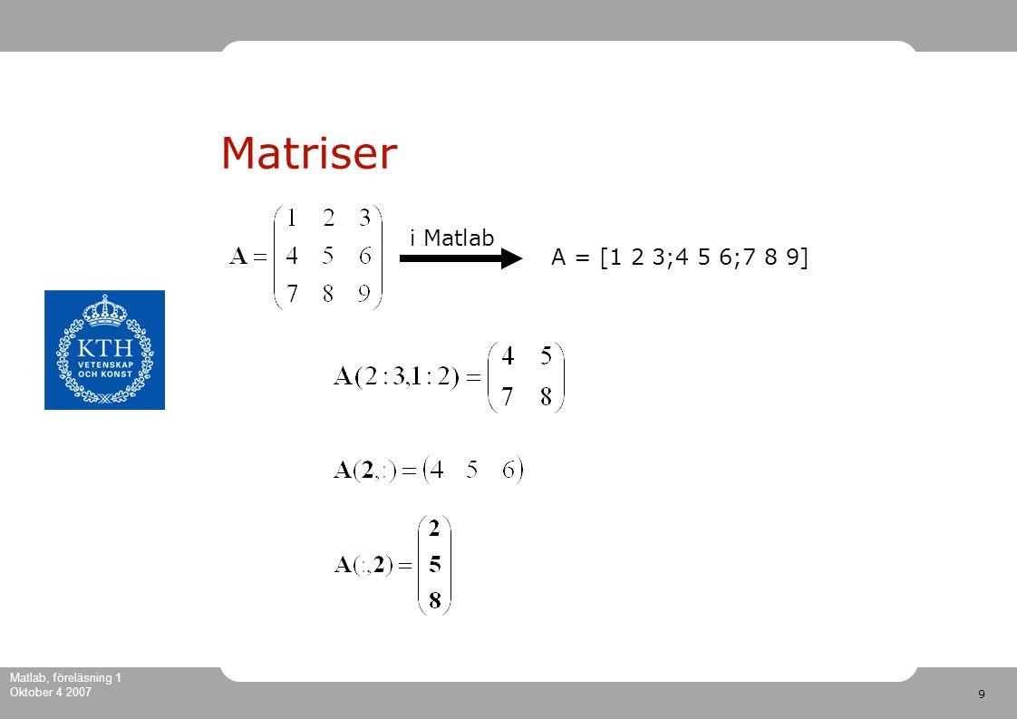 9 Matlab, föreläsning 1 Oktober 4 2007 Matriser A = [1 2 3;4 5 6;7 8 9] i Matlab