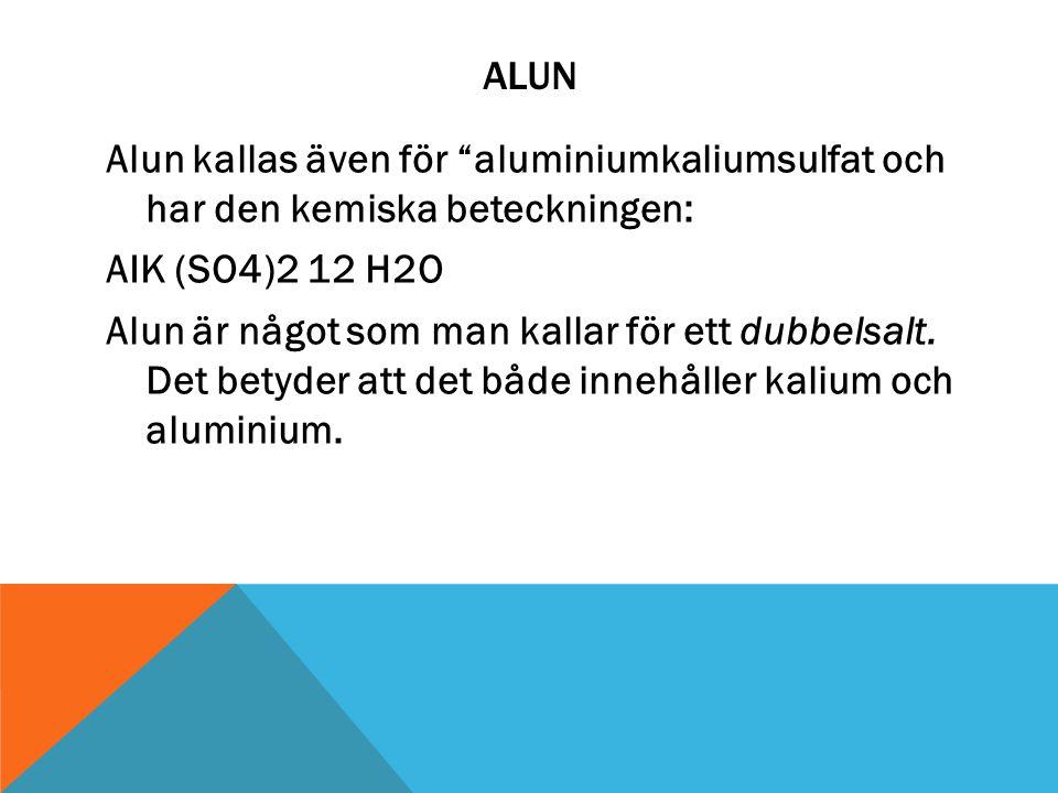 """ALUN Alun kallas även för """"aluminiumkaliumsulfat och har den kemiska beteckningen: AIK (SO4)2 12 H2O Alun är något som man kallar för ett dubbelsalt."""