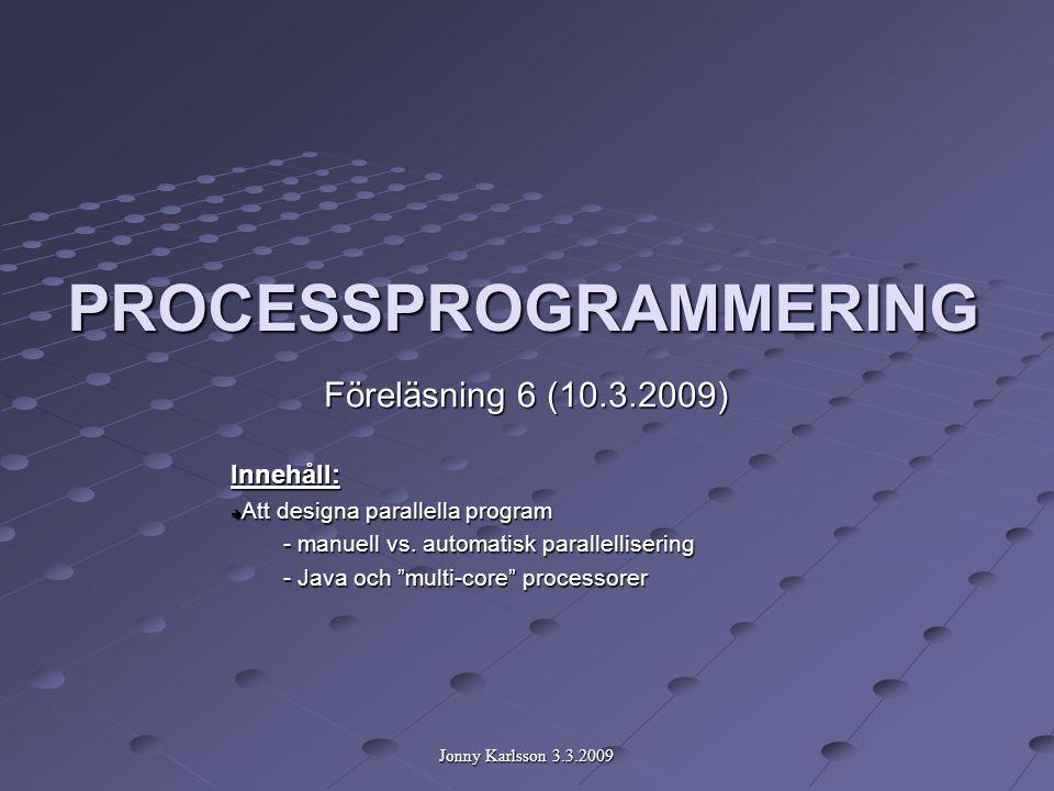 Jonny Karlsson 3.3.2009 PROCESSPROGRAMMERING Föreläsning 6 (10.3.2009) Innehåll:  Att designa parallella program - manuell vs.