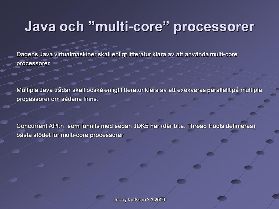 Jonny Karlsson 3.3.2009 Java och multi-core processorer Dagens Java virtualmaskiner skall enligt litteratur klara av att använda multi-core processorer Multipla Java trådar skall ocskå enligt litteratur klara av att exekveras parallellt på multipla processorer om sådana finns.