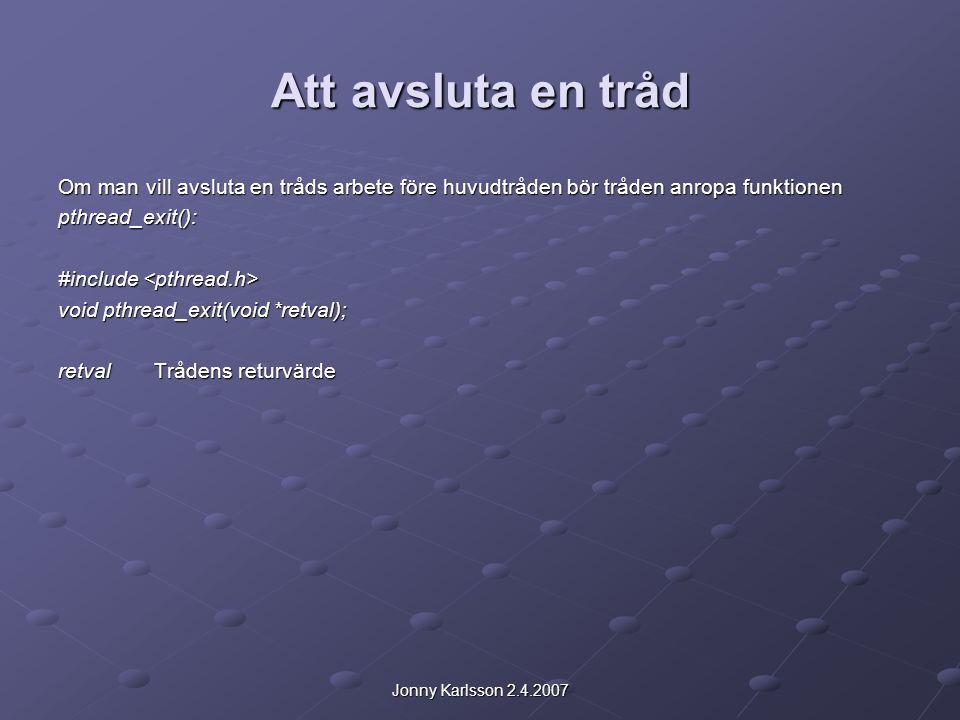 Jonny Karlsson 2.4.2007 Att avsluta en tråd Om man vill avsluta en tråds arbete före huvudtråden bör tråden anropa funktionen pthread_exit(): #include #include void pthread_exit(void *retval); retvalTrådens returvärde