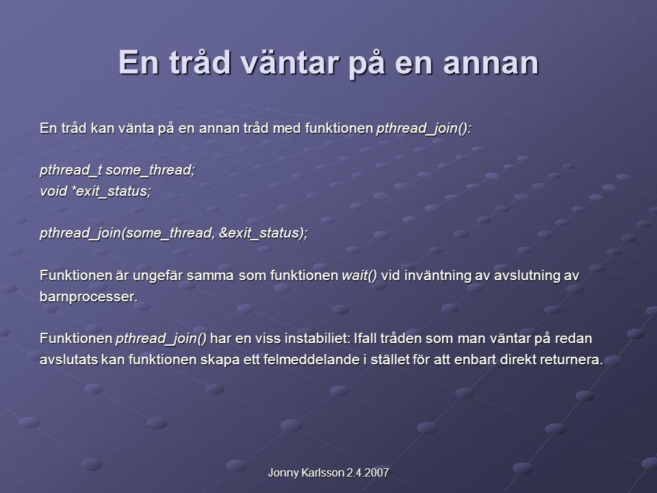 Jonny Karlsson 2.4.2007 En tråd väntar på en annan En tråd kan vänta på en annan tråd med funktionen pthread_join(): pthread_t some_thread; void *exit_status; pthread_join(some_thread, &exit_status); Funktionen är ungefär samma som funktionen wait() vid inväntning av avslutning av barnprocesser.