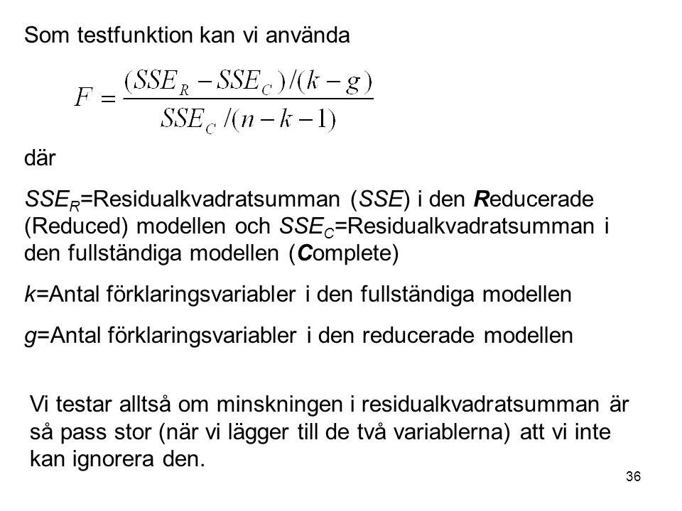 36 Som testfunktion kan vi använda där SSE R =Residualkvadratsumman (SSE) i den Reducerade (Reduced) modellen och SSE C =Residualkvadratsumman i den fullständiga modellen (Complete) k=Antal förklaringsvariabler i den fullständiga modellen g=Antal förklaringsvariabler i den reducerade modellen Vi testar alltså om minskningen i residualkvadratsumman är så pass stor (när vi lägger till de två variablerna) att vi inte kan ignorera den.