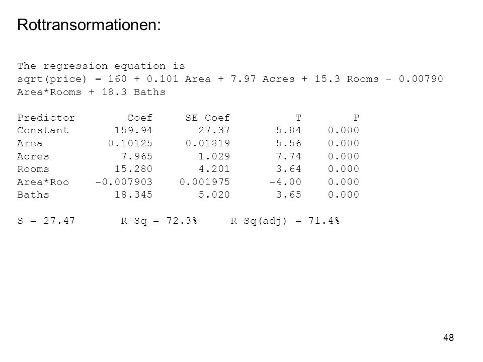 48 Rottransormationen: The regression equation is sqrt(price) = 160 + 0.101 Area + 7.97 Acres + 15.3 Rooms - 0.00790 Area*Rooms + 18.3 Baths Predictor Coef SE Coef T P Constant 159.94 27.37 5.84 0.000 Area 0.10125 0.01819 5.56 0.000 Acres 7.965 1.029 7.74 0.000 Rooms 15.280 4.201 3.64 0.000 Area*Roo -0.007903 0.001975 -4.00 0.000 Baths 18.345 5.020 3.65 0.000 S = 27.47 R-Sq = 72.3% R-Sq(adj) = 71.4%
