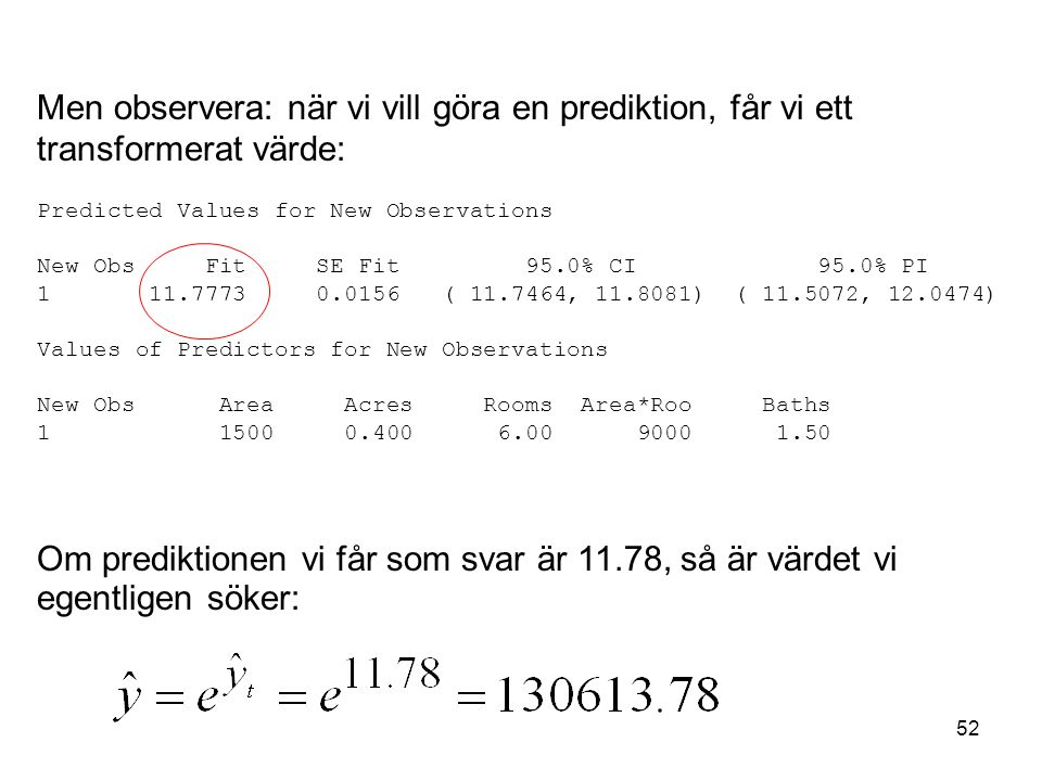 52 Men observera: när vi vill göra en prediktion, får vi ett transformerat värde: Predicted Values for New Observations New Obs Fit SE Fit 95.0% CI 95.0% PI 1 11.7773 0.0156 ( 11.7464, 11.8081) ( 11.5072, 12.0474) Values of Predictors for New Observations New Obs Area Acres Rooms Area*Roo Baths 1 1500 0.400 6.00 9000 1.50 Om prediktionen vi får som svar är 11.78, så är värdet vi egentligen söker: