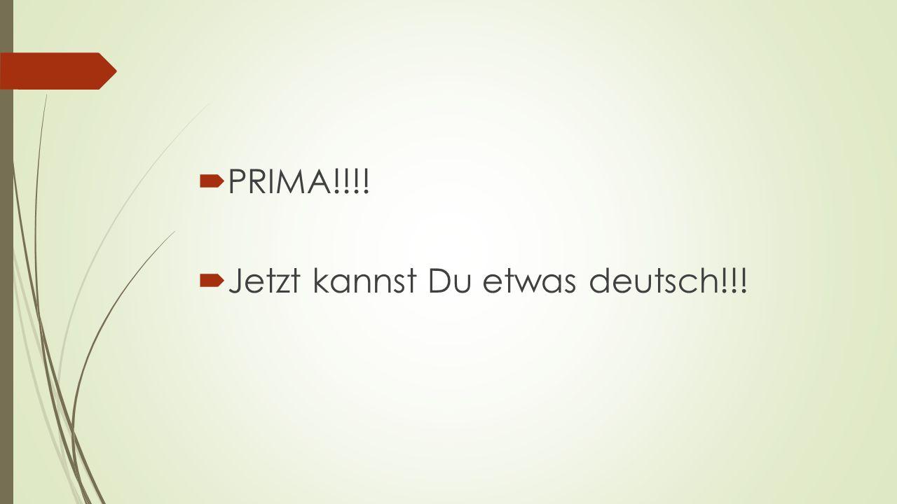  PRIMA!!!!  Jetzt kannst Du etwas deutsch!!!