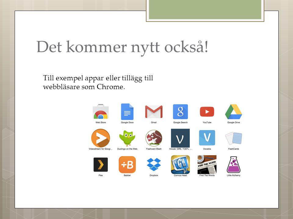Det kommer nytt också! Till exempel appar eller tillägg till webbläsare som Chrome.