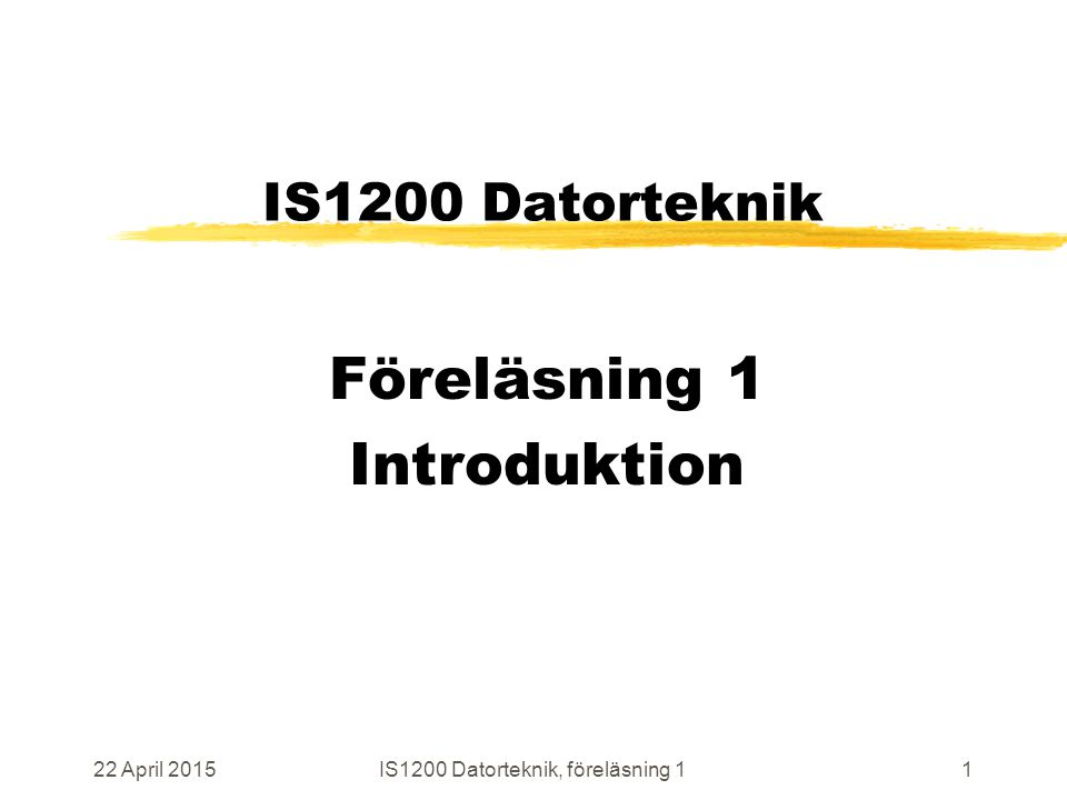 22 April 2015IS1200 Datorteknik, föreläsning 11 IS1200 Datorteknik Föreläsning 1 Introduktion