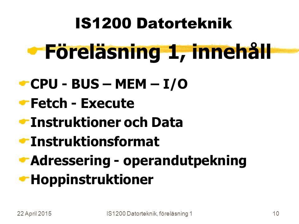 22 April 2015IS1200 Datorteknik, föreläsning 110 IS1200 Datorteknik  Föreläsning 1, innehåll  CPU - BUS – MEM – I/O  Fetch - Execute  Instruktioner och Data  Instruktionsformat  Adressering - operandutpekning  Hoppinstruktioner
