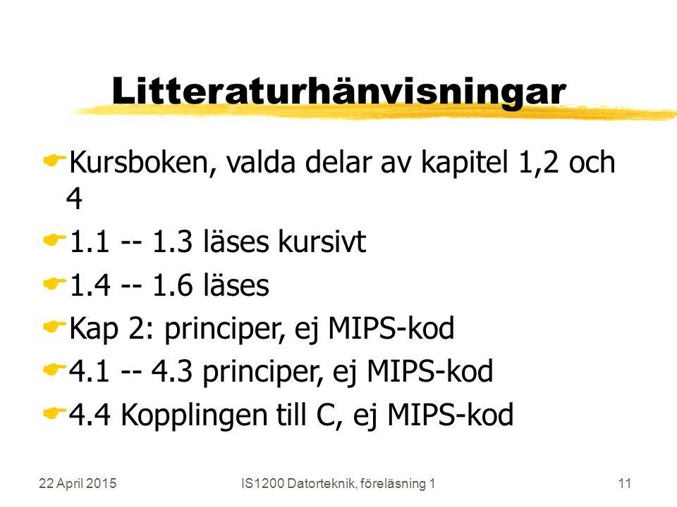 22 April 2015IS1200 Datorteknik, föreläsning 111 Litteraturhänvisningar  Kursboken, valda delar av kapitel 1,2 och 4  1.1 -- 1.3 läses kursivt  1.4 -- 1.6 läses  Kap 2: principer, ej MIPS-kod  4.1 -- 4.3 principer, ej MIPS-kod  4.4 Kopplingen till C, ej MIPS-kod