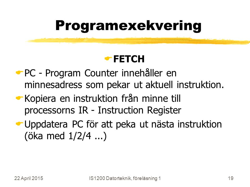 22 April 2015IS1200 Datorteknik, föreläsning 119 Programexekvering  FETCH  PC - Program Counter innehåller en minnesadress som pekar ut aktuell instruktion.