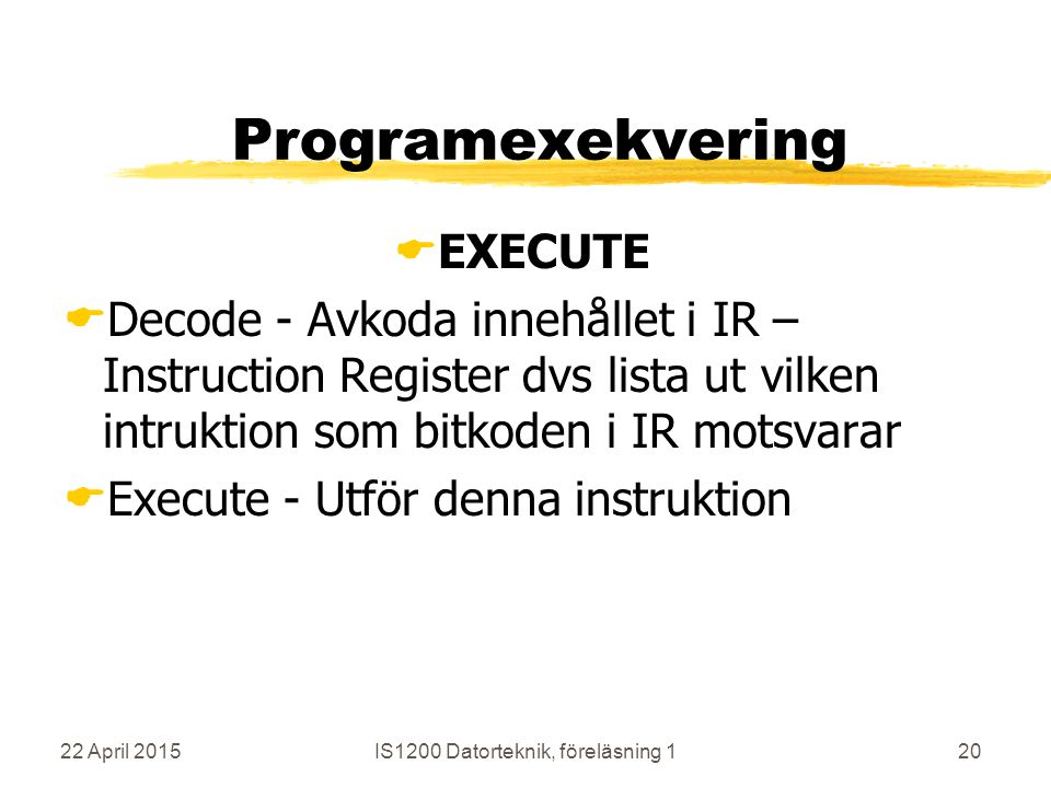 22 April 2015IS1200 Datorteknik, föreläsning 120 Programexekvering  EXECUTE  Decode - Avkoda innehållet i IR – Instruction Register dvs lista ut vilken intruktion som bitkoden i IR motsvarar  Execute - Utför denna instruktion