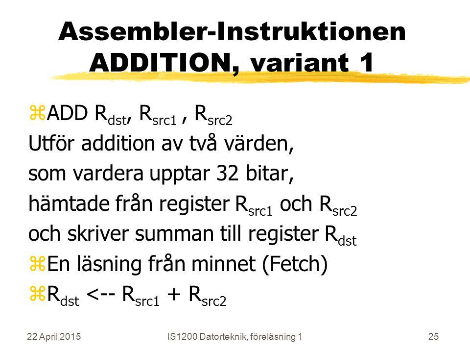 22 April 2015IS1200 Datorteknik, föreläsning 125 Assembler-Instruktionen ADDITION, variant 1 zADD R dst, R src1, R src2 Utför addition av två värden, som vardera upptar 32 bitar, hämtade från register R src1 och R src2 och skriver summan till register R dst zEn läsning från minnet (Fetch) zR dst <-- R src1 + R src2