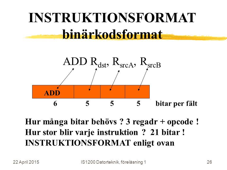 22 April 2015IS1200 Datorteknik, föreläsning 126 ADD R dst, R srcA, R srcB ADD Hur många bitar behövs ? 3 regadr + opcode ! Hur stor blir varje instru