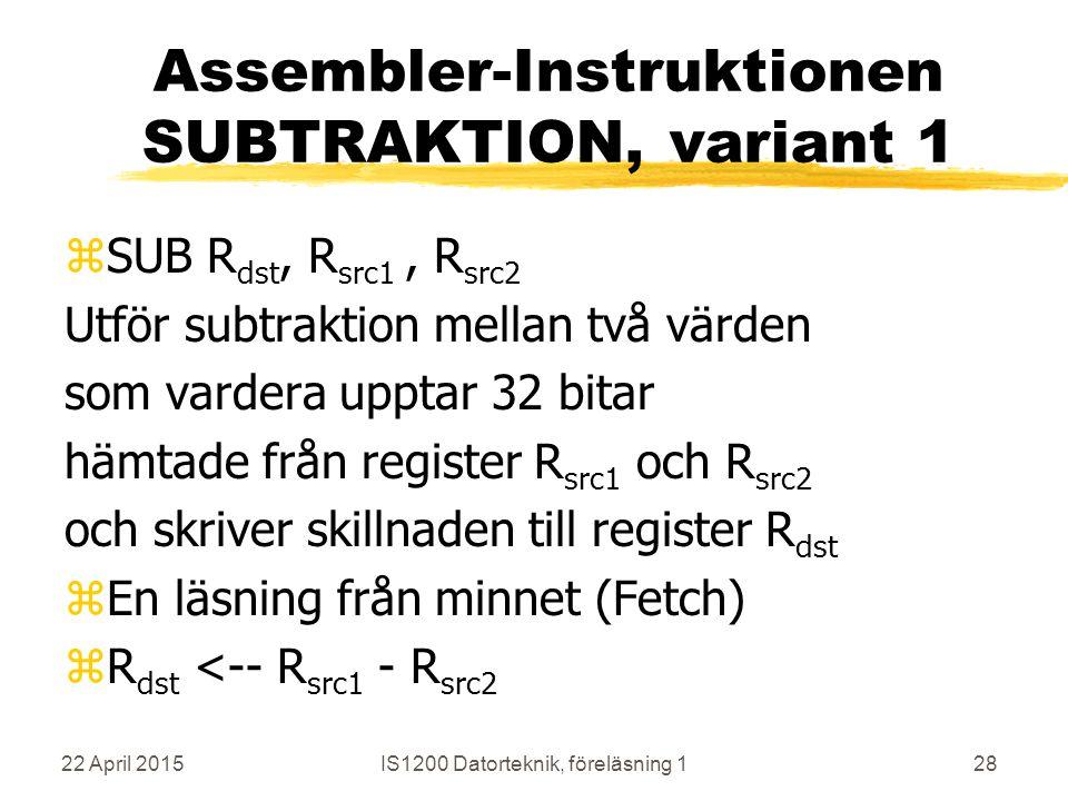 22 April 2015IS1200 Datorteknik, föreläsning 128 Assembler-Instruktionen SUBTRAKTION, variant 1 zSUB R dst, R src1, R src2 Utför subtraktion mellan två värden som vardera upptar 32 bitar hämtade från register R src1 och R src2 och skriver skillnaden till register R dst zEn läsning från minnet (Fetch) zR dst <-- R src1 - R src2