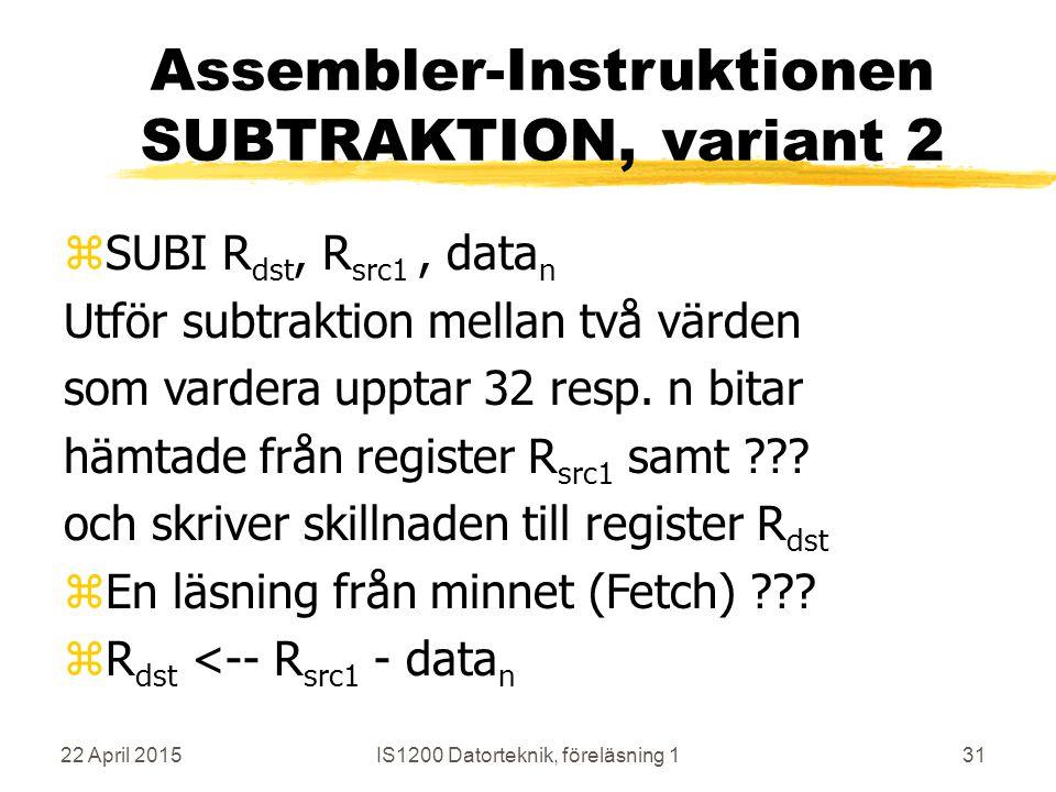 22 April 2015IS1200 Datorteknik, föreläsning 131 Assembler-Instruktionen SUBTRAKTION, variant 2 zSUBI R dst, R src1, data n Utför subtraktion mellan två värden som vardera upptar 32 resp.