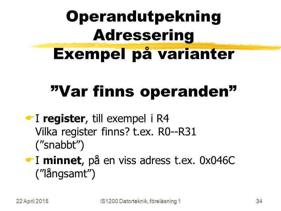 22 April 2015IS1200 Datorteknik, föreläsning 134 Operandutpekning Adressering Exempel på varianter Var finns operanden  I register, till exempel i R4 Vilka register finns.