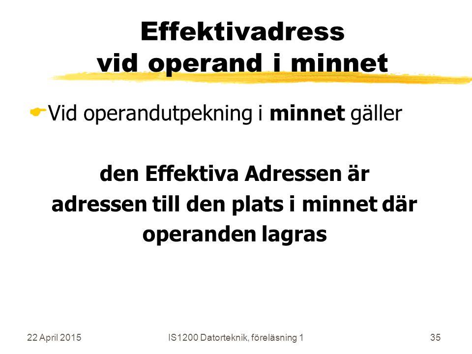 22 April 2015IS1200 Datorteknik, föreläsning 135 Effektivadress vid operand i minnet  Vid operandutpekning i minnet gäller den Effektiva Adressen är