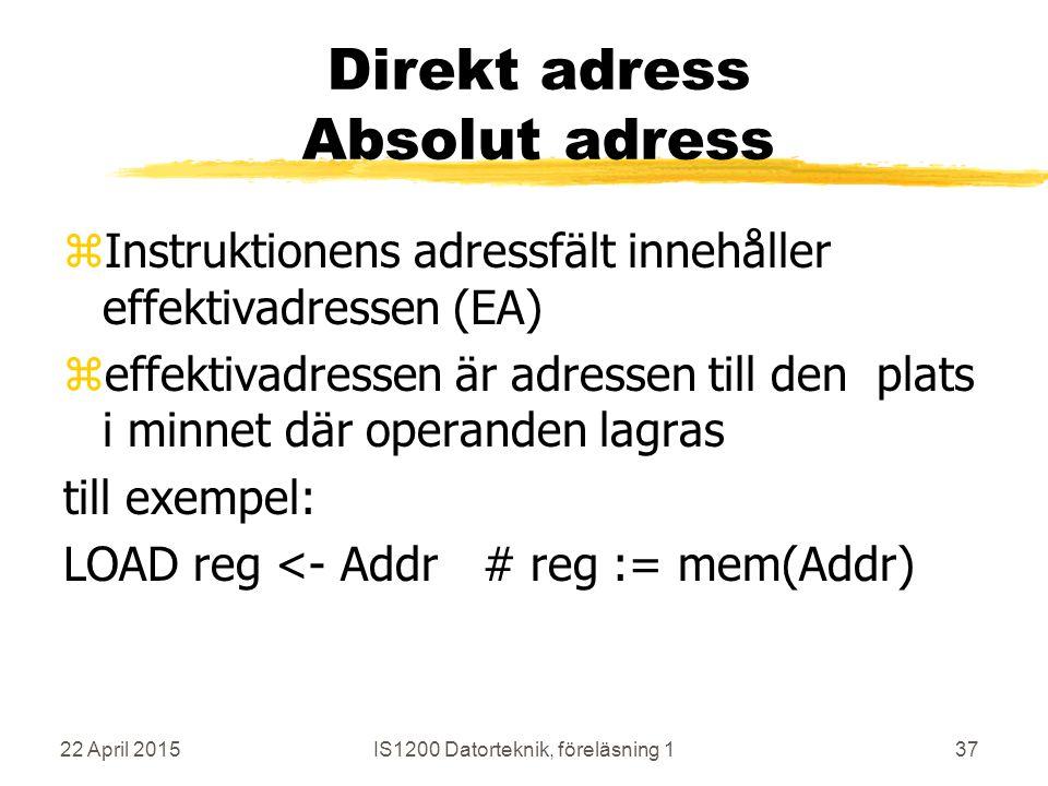 22 April 2015IS1200 Datorteknik, föreläsning 137 Direkt adress Absolut adress zInstruktionens adressfält innehåller effektivadressen (EA) zeffektivadressen är adressen till den plats i minnet där operanden lagras till exempel: LOAD reg <- Addr# reg := mem(Addr)