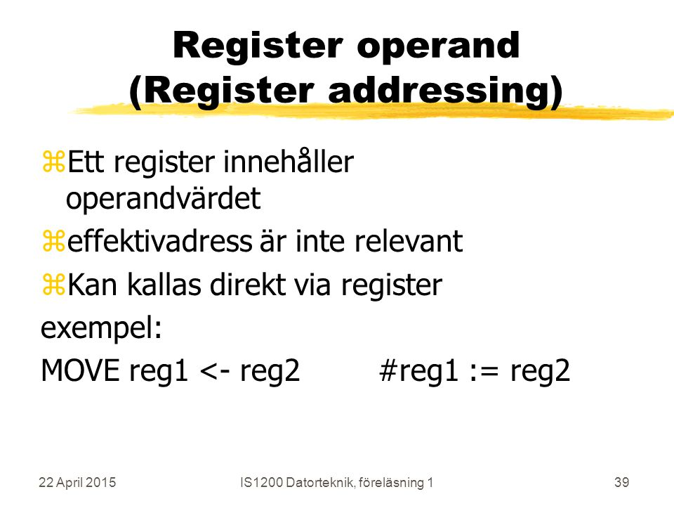 22 April 2015IS1200 Datorteknik, föreläsning 139 Register operand (Register addressing) zEtt register innehåller operandvärdet zeffektivadress är inte relevant zKan kallas direkt via register exempel: MOVE reg1 <- reg2#reg1 := reg2