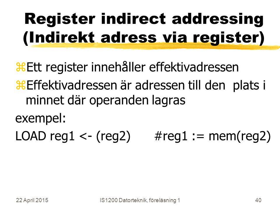 22 April 2015IS1200 Datorteknik, föreläsning 140 Register indirect addressing (Indirekt adress via register) zEtt register innehåller effektivadressen zEffektivadressen är adressen till den plats i minnet där operanden lagras exempel: LOAD reg1 <- (reg2) #reg1 := mem(reg2)