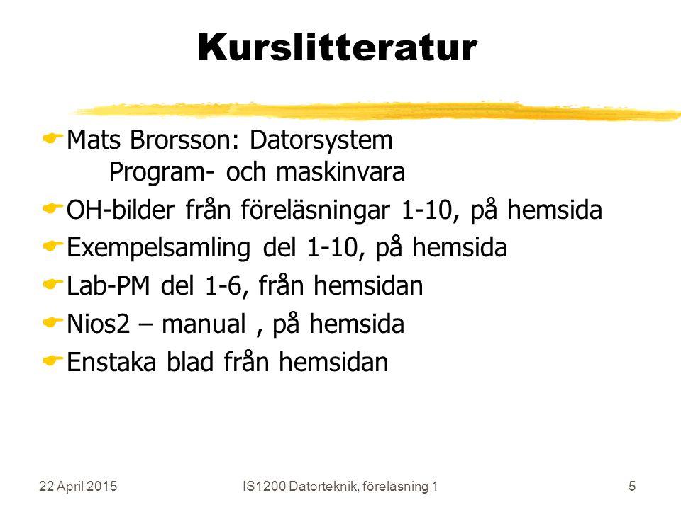 22 April 2015IS1200 Datorteknik, föreläsning 15 Kurslitteratur  Mats Brorsson: Datorsystem Program- och maskinvara  OH-bilder från föreläsningar 1-10, på hemsida  Exempelsamling del 1-10, på hemsida  Lab-PM del 1-6, från hemsidan  Nios2 – manual, på hemsida  Enstaka blad från hemsidan