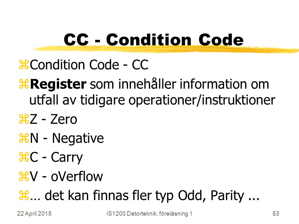 22 April 2015IS1200 Datorteknik, föreläsning 153 CC - Condition Code zCondition Code - CC zRegister som innehåller information om utfall av tidigare operationer/instruktioner zZ - Zero zN - Negative zC - Carry zV - oVerflow z… det kan finnas fler typ Odd, Parity...