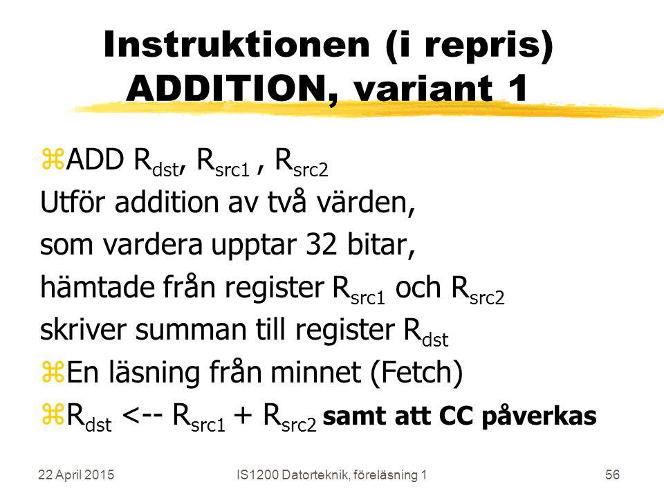 22 April 2015IS1200 Datorteknik, föreläsning 156 Instruktionen (i repris) ADDITION, variant 1 zADD R dst, R src1, R src2 Utför addition av två värden, som vardera upptar 32 bitar, hämtade från register R src1 och R src2 skriver summan till register R dst zEn läsning från minnet (Fetch) zR dst <-- R src1 + R src2 samt att CC påverkas