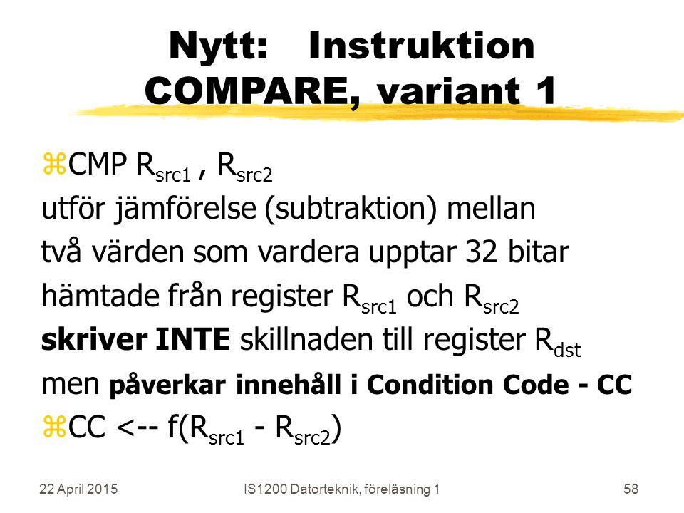 22 April 2015IS1200 Datorteknik, föreläsning 158 Nytt: Instruktion COMPARE, variant 1 zCMP R src1, R src2 utför jämförelse (subtraktion) mellan två värden som vardera upptar 32 bitar hämtade från register R src1 och R src2 skriver INTE skillnaden till register R dst men påverkar innehåll i Condition Code - CC zCC <-- f(R src1 - R src2 )