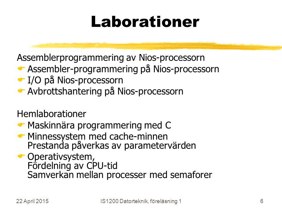 22 April 2015IS1200 Datorteknik, föreläsning 16 Laborationer Assemblerprogrammering av Nios-processorn  Assembler-programmering på Nios-processorn  I/O på Nios-processorn  Avbrottshantering på Nios-processorn Hemlaborationer  Maskinnära programmering med C  Minnessystem med cache-minnen Prestanda påverkas av parametervärden  Operativsystem, Fördelning av CPU-tid Samverkan mellan processer med semaforer