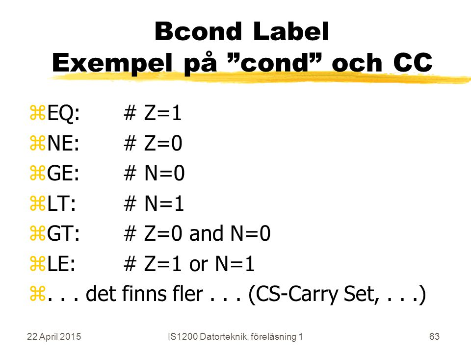 22 April 2015IS1200 Datorteknik, föreläsning 163 Bcond Label Exempel på cond och CC zEQ:# Z=1 zNE: # Z=0 zGE: # N=0 zLT:# N=1 zGT: # Z=0 and N=0 zLE: # Z=1 or N=1 z...