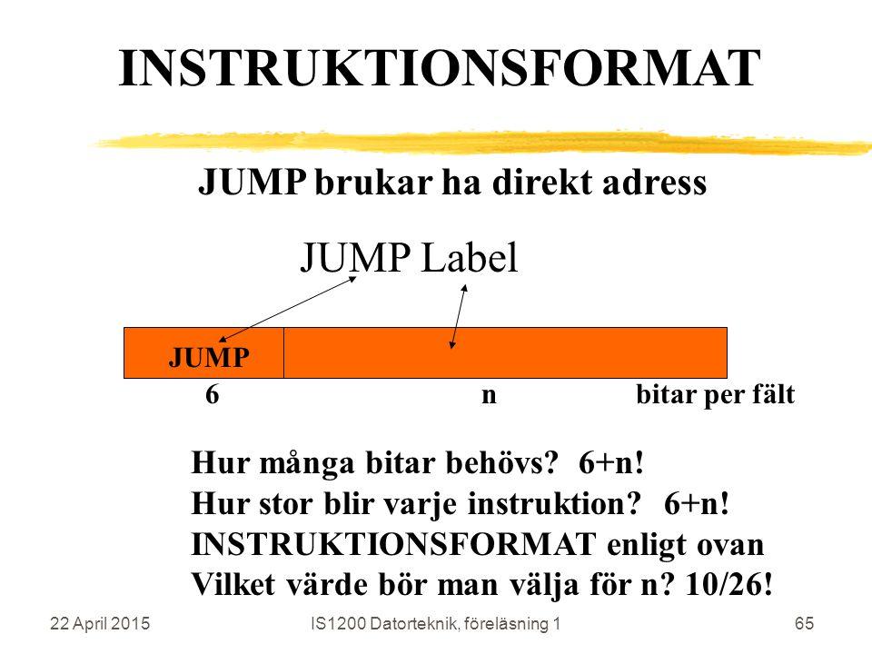 22 April 2015IS1200 Datorteknik, föreläsning 165 JUMP brukar ha direkt adress JUMP Label JUMP Hur många bitar behövs? 6+n! Hur stor blir varje instruk