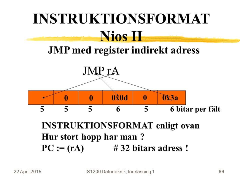 22 April 2015IS1200 Datorteknik, föreläsning 166 JMP rA INSTRUKTIONSFORMAT Nios II 0x0d 5 5 5 6 5 6 bitar per fält 0x3a0 00 JMP med register indirekt adress INSTRUKTIONSFORMAT enligt ovan Hur stort hopp har man .